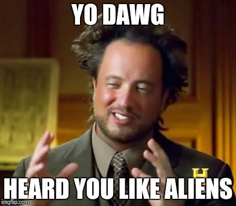 Ancient Aliens | YO DAWG HEARD YOU LIKE ALIENS | image tagged in memes,ancient aliens | made w/ Imgflip meme maker