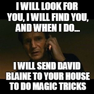 Liam Neeson Taken Meme | I WILL LOOK FOR YOU, I WILL FIND YOU, AND WHEN I DO... I WILL SEND DAVID BLAINE TO YOUR HOUSE TO DO MAGIC TRICKS | image tagged in memes,liam neeson taken,david blaine,magic,tricks,kill you | made w/ Imgflip meme maker
