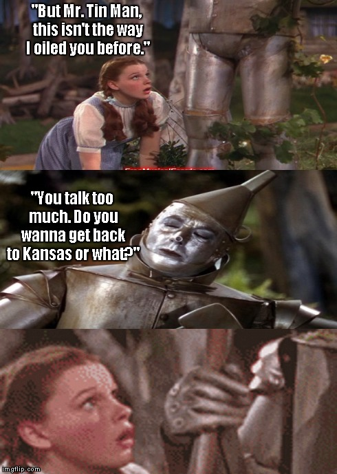 "The things Dorothy had to do to get back to Kansas | ""But Mr. Tin Man, this isn't the way I oiled you before."" ""You talk too much. Do you wanna get back to Kansas or what?"" 