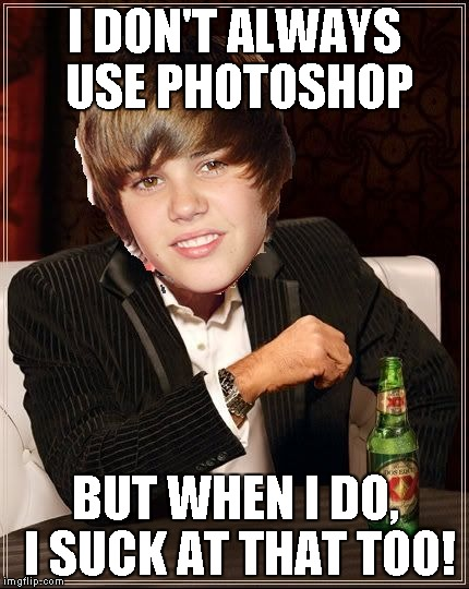 The Most Interesting Justin Bieber | I DON'T ALWAYS USE PHOTOSHOP BUT WHEN I DO, I SUCK AT THAT TOO! | image tagged in memes,the most interesting justin bieber | made w/ Imgflip meme maker