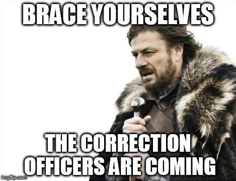 Brace Yourselves X is Coming Meme | BRACE YOURSELVES THE CORRECTION OFFICERS ARE COMING | image tagged in memes,brace yourselves x is coming | made w/ Imgflip meme maker
