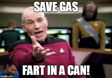 Picard Wtf Meme | SAVE GAS FART IN A CAN! | image tagged in memes,picard wtf | made w/ Imgflip meme maker
