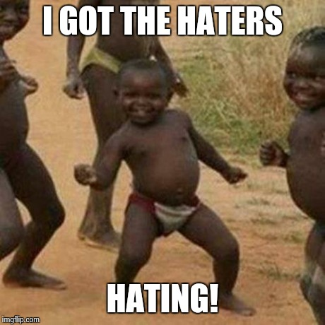 Third World Success Kid Meme | I GOT THE HATERS HATING! | image tagged in memes,third world success kid | made w/ Imgflip meme maker