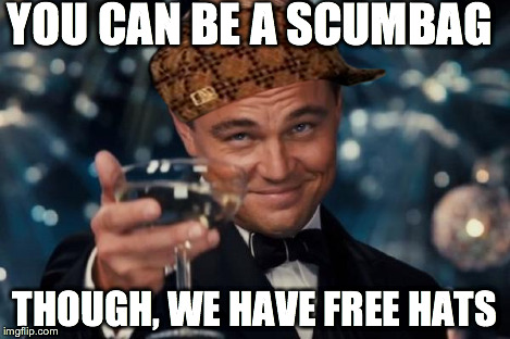 Leonardo Dicaprio Cheers Meme | YOU CAN BE A SCUMBAG THOUGH, WE HAVE FREE HATS | image tagged in memes,leonardo dicaprio cheers,scumbag | made w/ Imgflip meme maker