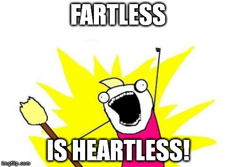 If indeed you do fart with your heart, then this meme is true. https://imgflip.com/i/lribn | FARTLESS IS HEARTLESS! | image tagged in memes,x all the y | made w/ Imgflip meme maker
