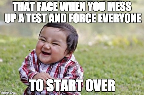 It Happens | THAT FACE WHEN YOU MESS UP A TEST AND FORCE EVERYONE TO START OVER | image tagged in memes,evil toddler,start over,class,test | made w/ Imgflip meme maker
