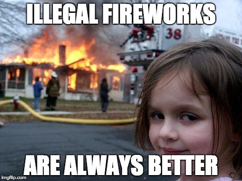 Illegal Fireworks | ILLEGAL FIREWORKS ARE ALWAYS BETTER | image tagged in memes,disaster girl,fireworks,illegal | made w/ Imgflip meme maker