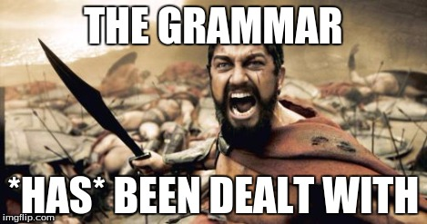 Sparta Leonidas Meme | THE GRAMMAR *HAS* BEEN DEALT WITH | image tagged in memes,sparta leonidas | made w/ Imgflip meme maker