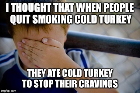 confession kid | I THOUGHT THAT WHEN PEOPLE QUIT SMOKING COLD TURKEY THEY ATE COLD TURKEY TO STOP THEIR CRAVINGS | image tagged in memes,confession kid,AdviceAnimals | made w/ Imgflip meme maker