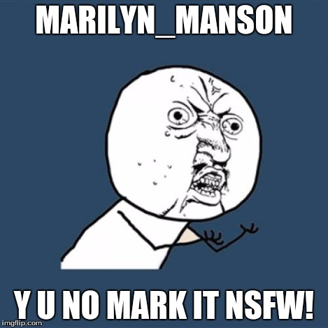 Y U No Meme | MARILYN_MANSON Y U NO MARK IT NSFW! | image tagged in memes,y u no | made w/ Imgflip meme maker