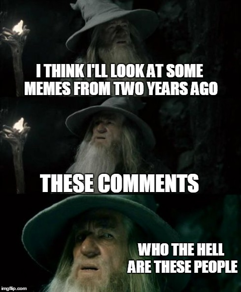 Confused Gandalf Meme | I THINK I'LL LOOK AT SOME MEMES FROM TWO YEARS AGO THESE COMMENTS WHO THE HELL ARE THESE PEOPLE | image tagged in memes,confused gandalf | made w/ Imgflip meme maker