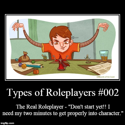"Types 002 | Types of Roleplayers #002 | The Real Roleplayer - ""Don't start yet!! I need my two minutes to get properly into character."" 