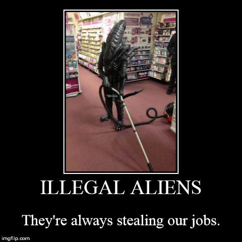 ILLEGAL ALIENS | They're always stealing our jobs. | image tagged in funny,demotivationals,aliens | made w/ Imgflip demotivational maker