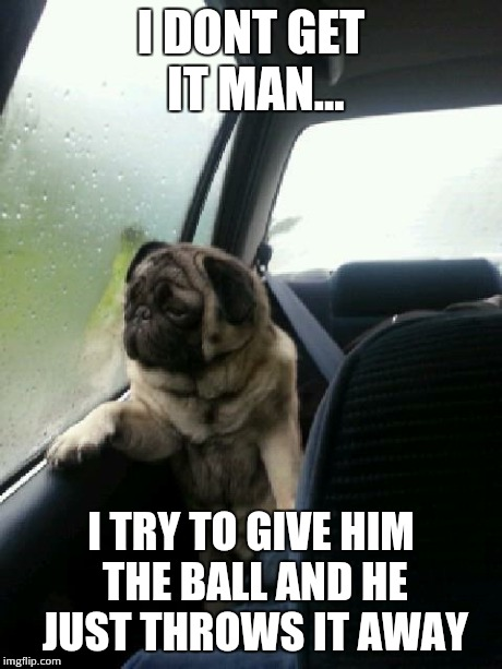 Introspective Pug | I DONT GET IT MAN... I TRY TO GIVE HIM THE BALL AND HE JUST THROWS IT AWAY | image tagged in introspective pug | made w/ Imgflip meme maker