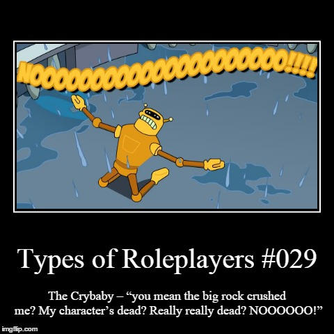 "Types 029 | Types of Roleplayers #029 | The Crybaby – ""you mean the big rock crushed me? My character's dead? Really really dead? NOOOOOO!"" 