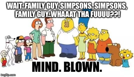 When you see it...bricks shall be shat. | WAIT..FAMILY GUY, SIMPSONS..SIMPSONS, FAMILY GUY..WHAAAT THA FUUUU??! MIND. BLOWN. | image tagged in simpsons,family guy,wtf,mind blown | made w/ Imgflip meme maker