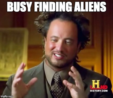 Ancient Aliens Meme | BUSY FINDING ALIENS | image tagged in memes,ancient aliens | made w/ Imgflip meme maker