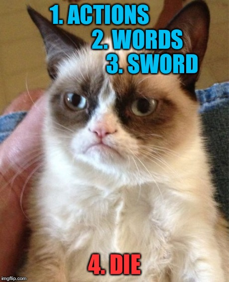 Grumpy Cat Meme | 1. ACTIONS                   2. WORDS                   3. SWORD 4. DIE | image tagged in memes,grumpy cat | made w/ Imgflip meme maker