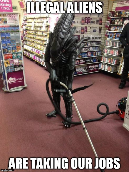 Vacuuming Alien | ILLEGAL ALIENS ARE TAKING OUR JOBS | image tagged in vacuuming alien | made w/ Imgflip meme maker