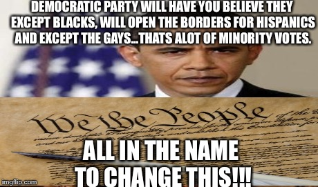 Evil Democratic Party | DEMOCRATIC PARTY WILL HAVE YOU BELIEVE THEY EXCEPT BLACKS, WILL OPEN THE BORDERS FOR HISPANICS AND EXCEPT THE GAYS...THATS ALOT OF MINORITY  | image tagged in democrats,liberals,republicans,conservative,government,history | made w/ Imgflip meme maker