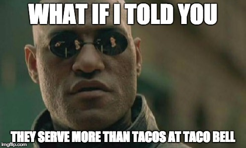 Taco Bell | WHAT IF I TOLD YOU THEY SERVE MORE THAN TACOS AT TACO BELL | image tagged in memes,matrix morpheus,taco bell,taco,serve,they | made w/ Imgflip meme maker
