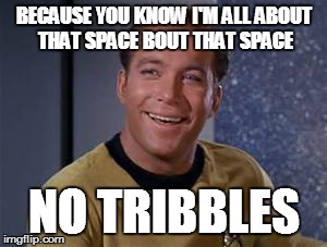 All About That Space | BECAUSE YOU KNOW I'M ALL ABOUT THAT SPACE BOUT THAT SPACE NO TRIBBLES | image tagged in star trek,captain kirk,funny memes,meghan traynor,all about that bass,music | made w/ Imgflip meme maker
