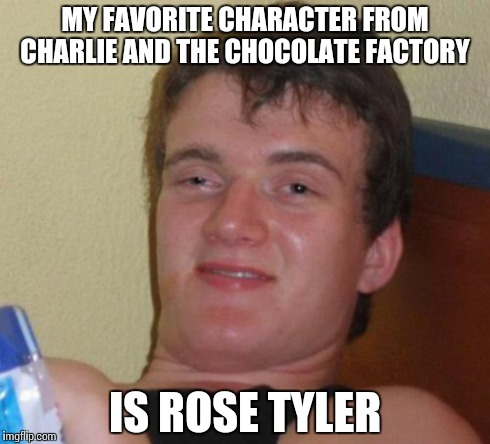 10 Guy Meme | MY FAVORITE CHARACTER FROM CHARLIE AND THE CHOCOLATE FACTORY IS ROSE TYLER | image tagged in memes,10 guy | made w/ Imgflip meme maker