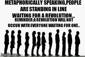 Revolutionary  | METAPHORICALLY SPEAKING,PEOPLE ARE STANDING IN LINE WAITING FOR A REVOLUTION... REMINDER:A REVOLUTION WILL NOT OCCUR WITH EVERYONE WAITING F | image tagged in people,waiting | made w/ Imgflip meme maker