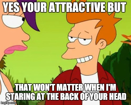 Slick Fry | YES YOUR ATTRACTIVE BUT THAT WON'T MATTER WHEN I'M STARING AT THE BACK OF YOUR HEAD | image tagged in memes,slick fry | made w/ Imgflip meme maker