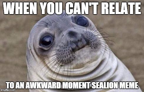 Awkward Moment Sealion Meme | WHEN YOU CAN'T RELATE TO AN AWKWARD MOMENT SEALION MEME | image tagged in memes,awkward moment sealion | made w/ Imgflip meme maker
