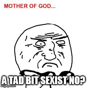 mother of god | A TAD BIT SEXIST NO? | image tagged in mother of god | made w/ Imgflip meme maker