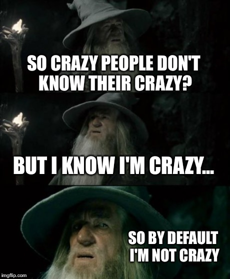 Confused Gandalf Meme | SO CRAZY PEOPLE DON'T KNOW THEIR CRAZY? BUT I KNOW I'M CRAZY... SO BY DEFAULT I'M NOT CRAZY | image tagged in memes,confused gandalf | made w/ Imgflip meme maker