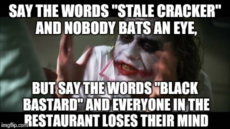 "And everybody loses their minds Meme | SAY THE WORDS ""STALE CRACKER"" AND NOBODY BATS AN EYE, BUT SAY THE WORDS ""BLACK BASTARD"" AND EVERYONE IN THE RESTAURANT LOSES THEIR MIND 