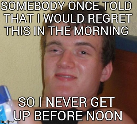 10 Guy Meme | SOMEBODY ONCE TOLD THAT I WOULD REGRET THIS IN THE MORNING SO I NEVER GET UP BEFORE NOON | image tagged in memes,10 guy | made w/ Imgflip meme maker