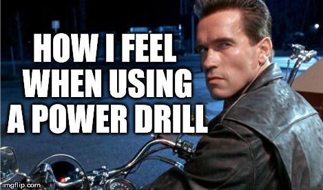 i'll be back to drill a hole | HOW I FEEL WHEN USING A POWER DRILL | image tagged in terminator,arnie | made w/ Imgflip meme maker
