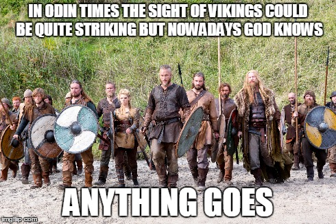 Anything Goes | IN ODIN TIMES THE SIGHT OF VIKINGS COULD BE QUITE STRIKING BUT NOWADAYS GOD KNOWS ANYTHING GOES | image tagged in funny memes,music,cole porter,tv show,vikings | made w/ Imgflip meme maker
