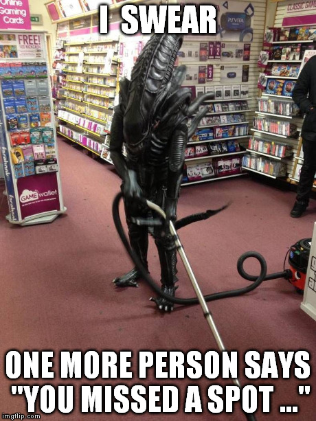 "Vacuuming Alien | I  SWEAR ONE MORE PERSON SAYS ""YOU MISSED A SPOT ..."" 