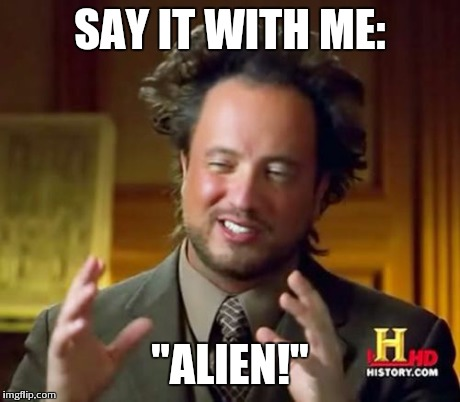 "Ancient Aliens Meme | SAY IT WITH ME: ""ALIEN!"" 