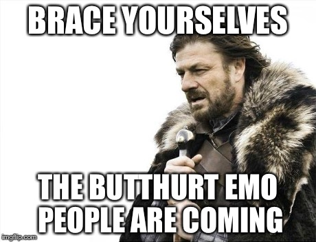 Brace Yourselves X is Coming Meme | BRACE YOURSELVES THE BUTTHURT EMO PEOPLE ARE COMING | image tagged in memes,brace yourselves x is coming | made w/ Imgflip meme maker