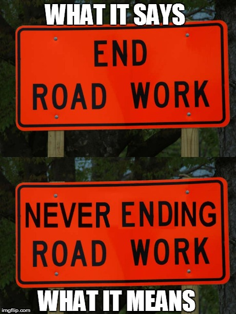 TRUTH! | WHAT IT SAYS WHAT IT MEANS | image tagged in road construction,end road work,signs,road work signs,construction,traffic | made w/ Imgflip meme maker