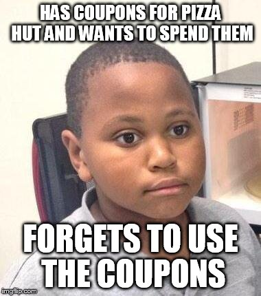 Minor Mistake Marvin | HAS COUPONS FOR PIZZA HUT AND WANTS TO SPEND THEM FORGETS TO USE THE COUPONS | image tagged in memes,minor mistake marvin | made w/ Imgflip meme maker
