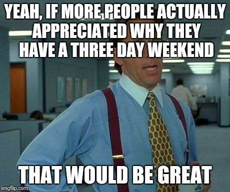 Remember our troops! | YEAH, IF MORE PEOPLE ACTUALLY APPRECIATED WHY THEY HAVE A THREE DAY WEEKEND THAT WOULD BE GREAT | image tagged in memes,that would be great | made w/ Imgflip meme maker