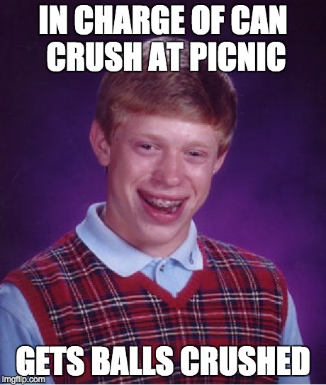 Bad Luck Brian Meme | IN CHARGE OF CAN CRUSH AT PICNIC GETS BALLS CRUSHED | image tagged in memes,bad luck brian | made w/ Imgflip meme maker