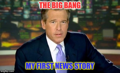 Brian Williams Was There Meme | THE BIG BANG MY FIRST NEWS STORY | image tagged in memes,brian williams was there | made w/ Imgflip meme maker