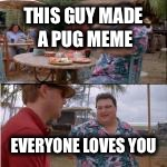 nobody cares | THIS GUY MADE A PUG MEME EVERYONE LOVES YOU | image tagged in nobody cares | made w/ Imgflip meme maker
