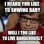 I HEARD YOU LIKE TO SHWING BABY WELL I TOO LIKE TO LIVE DANGEROUSLY | made w/ Imgflip meme maker