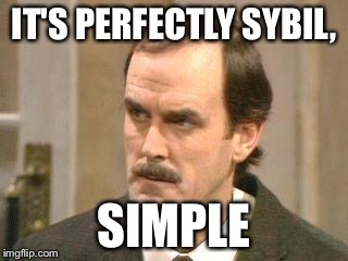 fawlty i beg your pardon | IT'S PERFECTLY SYBIL, SIMPLE | image tagged in fawlty i beg your pardon | made w/ Imgflip meme maker