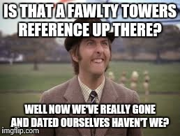 IS THAT A FAWLTY TOWERS REFERENCE UP THERE? WELL NOW WE'VE REALLY GONE AND DATED OURSELVES HAVEN'T WE? | made w/ Imgflip meme maker