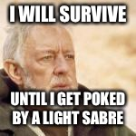 obi wan | I WILL SURVIVE UNTIL I GET POKED BY A LIGHT SABRE | image tagged in obi wan | made w/ Imgflip meme maker