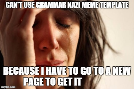 First World Problems Meme | CAN'T USE GRAMMAR NAZI MEME TEMPLATE BECAUSE I HAVE TO GO TO A NEW PAGE TO GET IT | image tagged in memes,first world problems | made w/ Imgflip meme maker